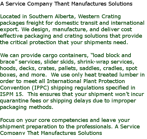 "Located in Southern Alberta, Western Crating packages freight for domestic transit and international export. We design, manufacture, and deliver cost effective packaging and crating solutions that provide the critical protection that your shipments need.  We can provide cargo containers, ""load block and brace"" services, slider skids, shrink-wrap services, hoods, decks, crates, pallets, saddles, cradles, spot boxes, and more.  We use only heat treated lumber in order to meet all International Plant Protection Convention (IPPC) shipping regulations specified in ISPM 15.  This ensures that your shipment won't incur quarantine fees or shipping delays due to improper packaging methods.  Focus on your core competencies and leave your shipment preparation to the professionals. A Service Company That Manufactures Solutions"